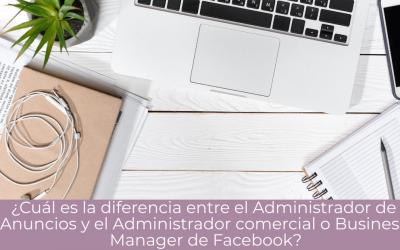 ¿Cuál es la diferencia entre el Administrador de Anuncios y el Administrador comercial o Business Manager de Facebook?