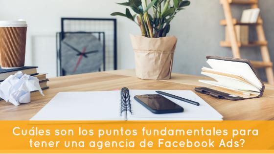 ¿Cuáles son los puntos fundamentales para tener una agencia de Facebook Ads?